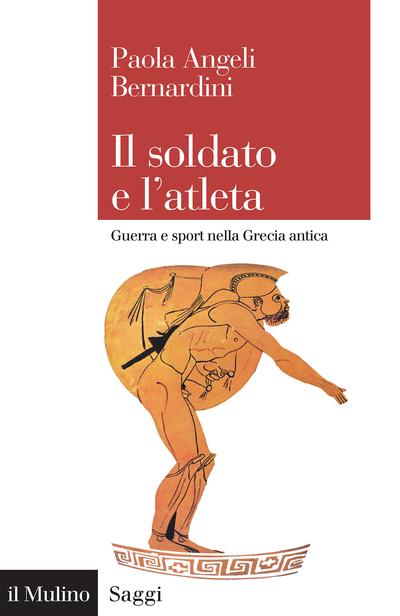 Paola Angeli Bernardini - Il soldato e l'atleta, Guerra e sport nella Grecia antica